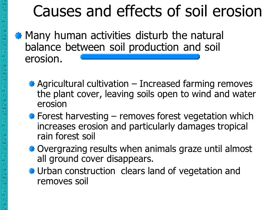 Causes and effects of soil erosion Many human activities disturb the natural balance between soil production and soil erosion. Agricultural cultivatio