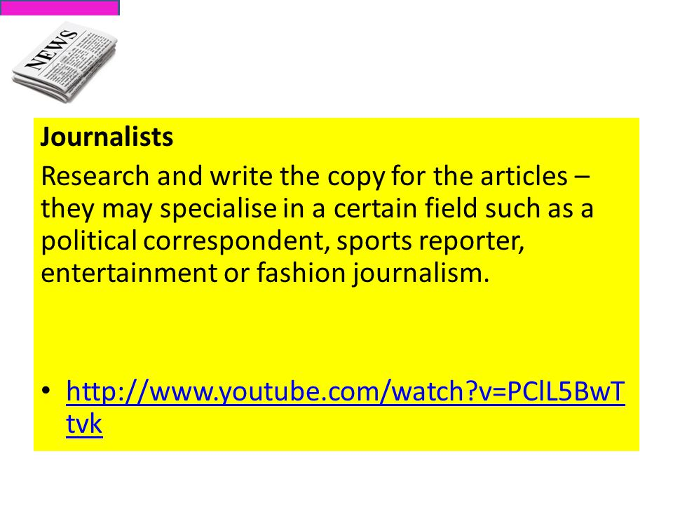 Journalists Research and write the copy for the articles – they may specialise in a certain field such as a political correspondent, sports reporter, entertainment or fashion journalism.