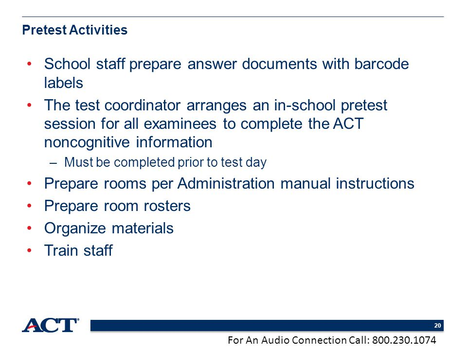 For An Audio Connection Call: 800.230.1074 20 School staff prepare answer documents with barcode labels The test coordinator arranges an in-school pretest session for all examinees to complete the ACT noncognitive information –Must be completed prior to test day Prepare rooms per Administration manual instructions Prepare room rosters Organize materials Train staff Pretest Activities