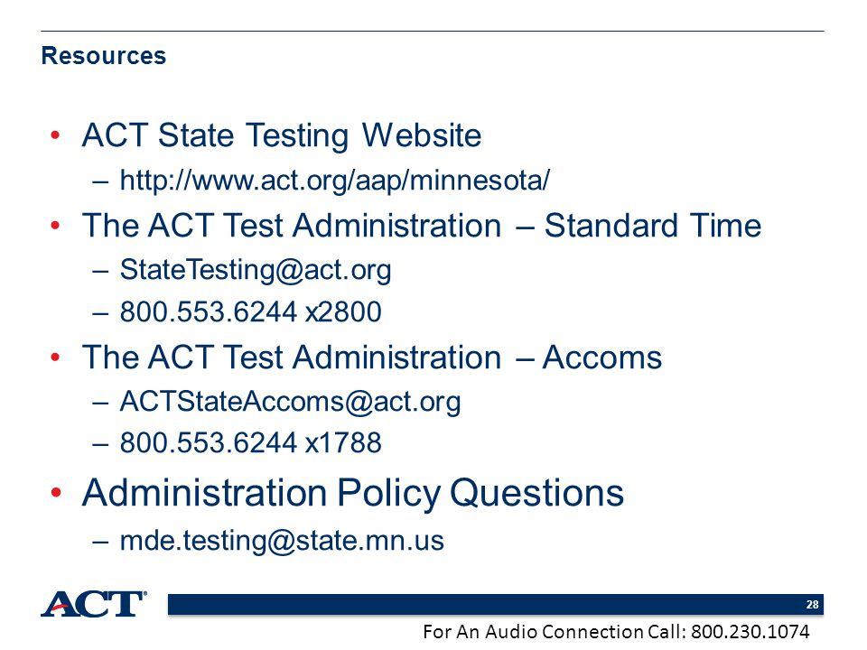 For An Audio Connection Call: 800.230.1074 28 ACT State Testing Website –http://www.act.org/aap/minnesota/ The ACT Test Administration – Standard Time –StateTesting@act.org –800.553.6244 x2800 The ACT Test Administration – Accoms –ACTStateAccoms@act.org –800.553.6244 x1788 Administration Policy Questions –mde.testing@state.mn.us Resources