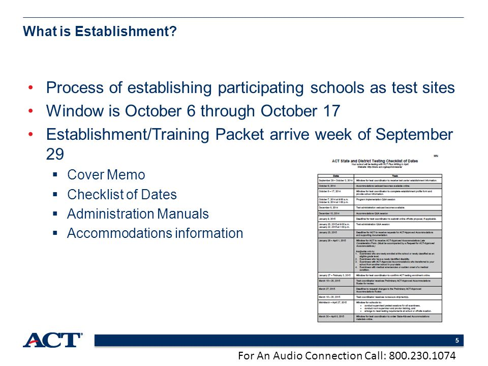 For An Audio Connection Call: 800.230.1074 5 Process of establishing participating schools as test sites Window is October 6 through October 17 Establishment/Training Packet arrive week of September 29  Cover Memo  Checklist of Dates  Administration Manuals  Accommodations information What is Establishment