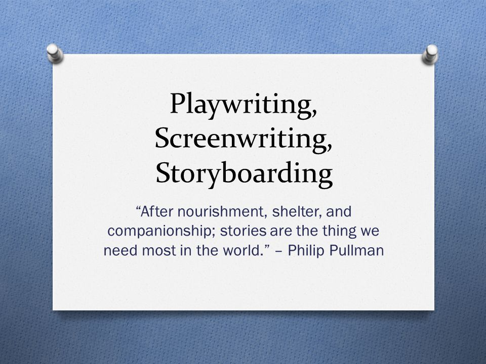 Playwriting, Screenwriting, Storyboarding After nourishment, shelter, and companionship; stories are the thing we need most in the world. – Philip Pullman