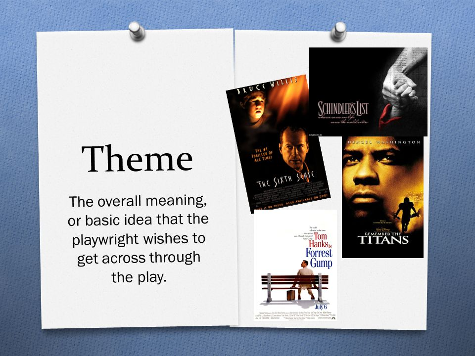 Theme The overall meaning, or basic idea that the playwright wishes to get across through the play.