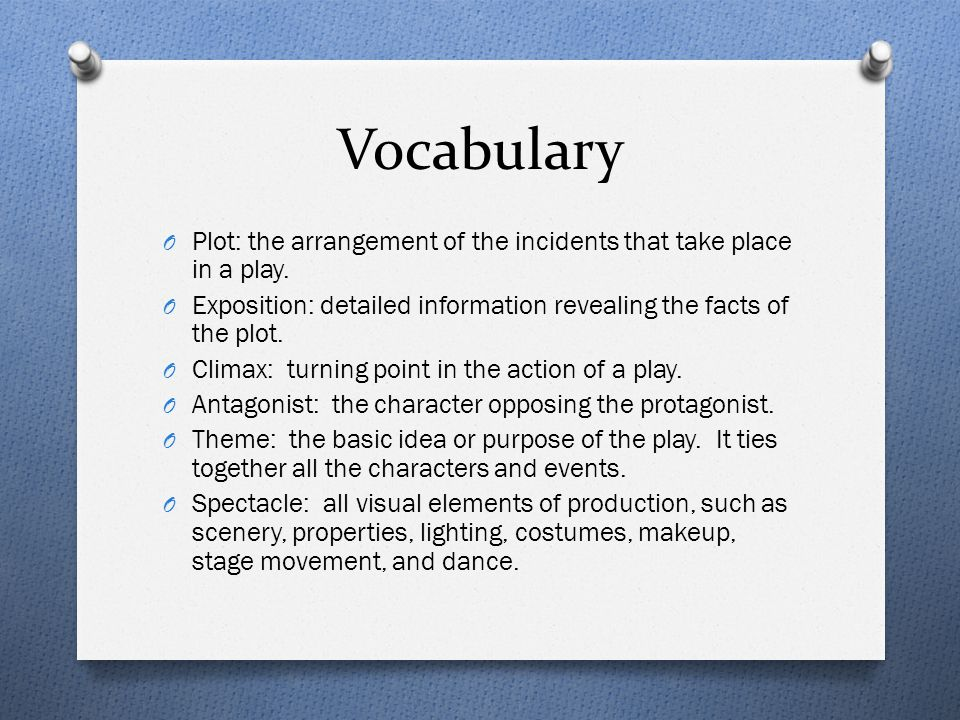 Vocabulary O Plot: the arrangement of the incidents that take place in a play. O Exposition: detailed information revealing the facts of the plot. O C