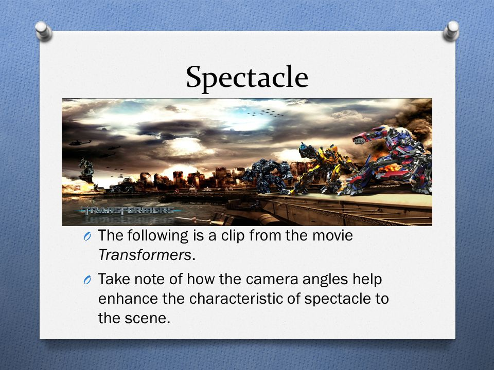 Spectacle O The following is a clip from the movie Transformers. O Take note of how the camera angles help enhance the characteristic of spectacle to