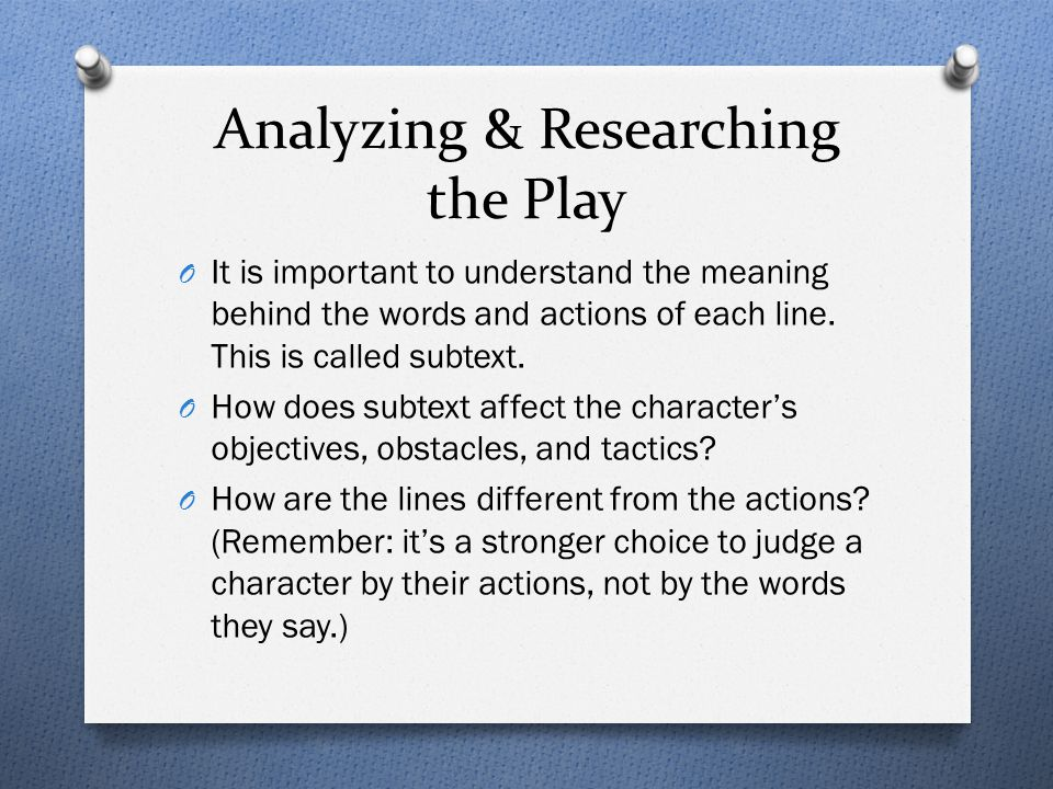 Analyzing & Researching the Play O It is important to understand the meaning behind the words and actions of each line. This is called subtext. O How