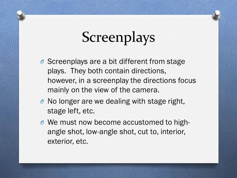 Screenplays O Screenplays are a bit different from stage plays. They both contain directions, however, in a screenplay the directions focus mainly on