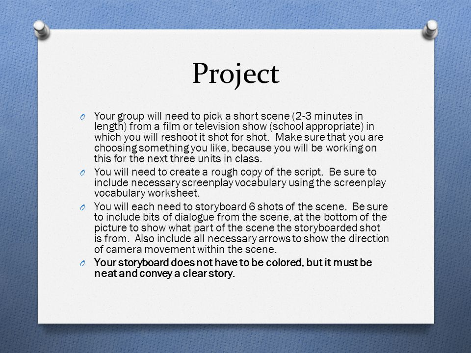 Project O Your group will need to pick a short scene (2-3 minutes in length) from a film or television show (school appropriate) in which you will reshoot it shot for shot.