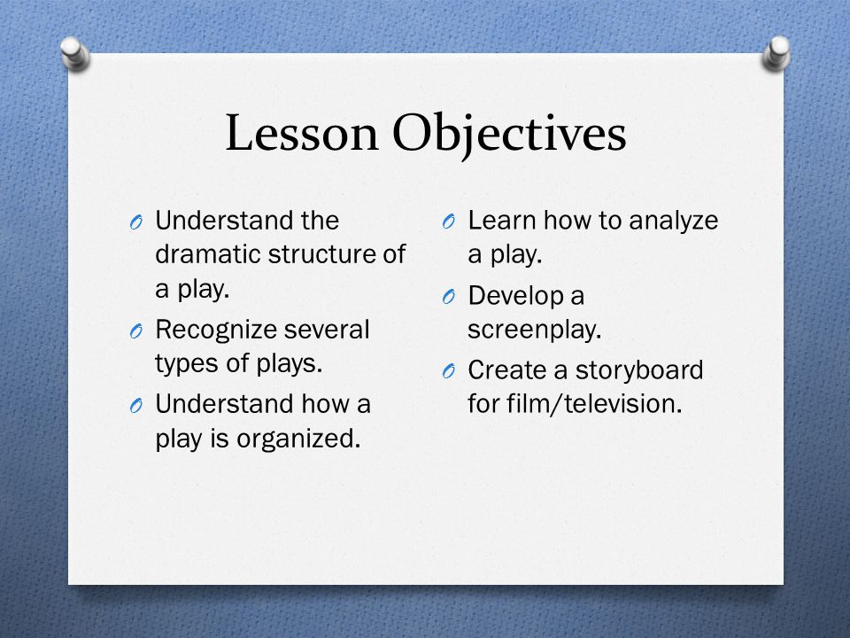 Lesson Objectives O Understand the dramatic structure of a play. O Recognize several types of plays. O Understand how a play is organized. O Learn how
