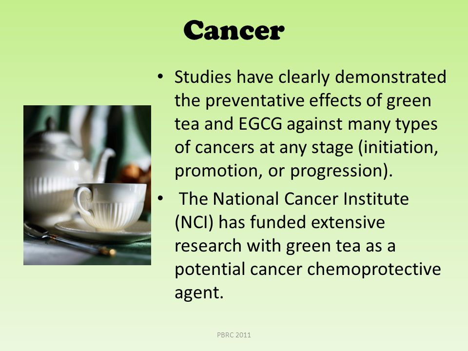 Cancer Studies have clearly demonstrated the preventative effects of green tea and EGCG against many types of cancers at any stage (initiation, promotion, or progression).