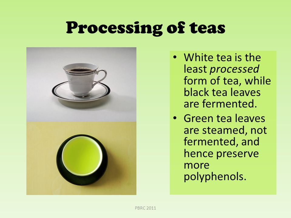 Processing of teas White tea is the least processed form of tea, while black tea leaves are fermented.