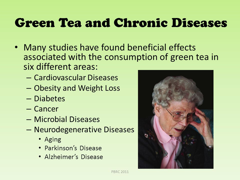Green Tea and Chronic Diseases Many studies have found beneficial effects associated with the consumption of green tea in six different areas: – Cardiovascular Diseases – Obesity and Weight Loss – Diabetes – Cancer – Microbial Diseases – Neurodegenerative Diseases Aging Parkinson's Disease Alzheimer's Disease PBRC 2011