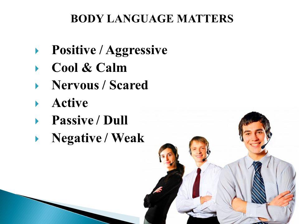  Positive / Aggressive  Cool & Calm  Nervous / Scared  Active  Passive / Dull  Negative / Weak BODY LANGUAGE MATTERS