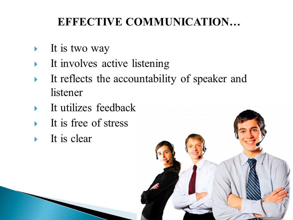  It is two way  It involves active listening  It reflects the accountability of speaker and listener  It utilizes feedback  It is free of stress  It is clear EFFECTIVE COMMUNICATION…
