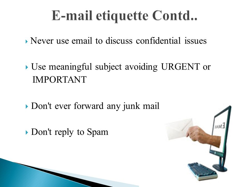  Never use email to discuss confidential issues  Use meaningful subject avoiding URGENT or IMPORTANT  Don t ever forward any junk mail  Don t reply to Spam