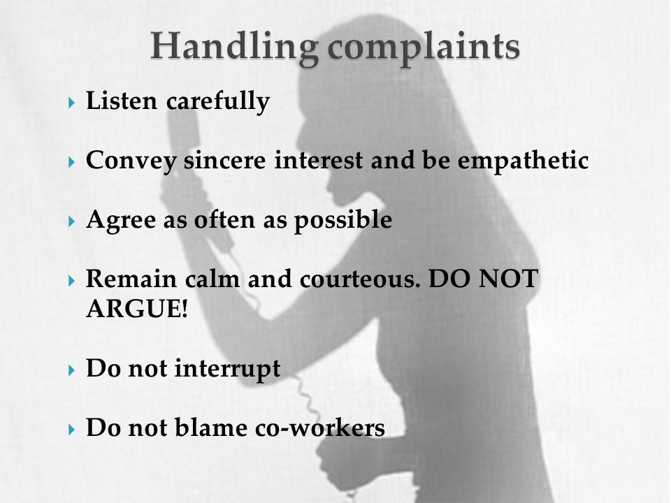  Listen carefully  Convey sincere interest and be empathetic  Agree as often as possible  Remain calm and courteous.