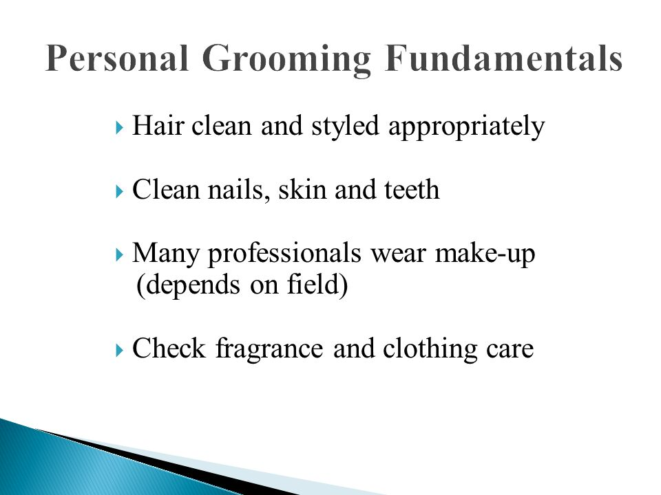  Hair clean and styled appropriately  Clean nails, skin and teeth  Many professionals wear make-up (depends on field)  Check fragrance and clothing care