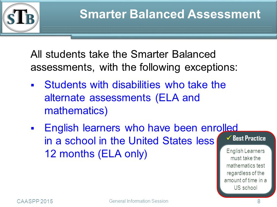 8 All students take the Smarter Balanced assessments, with the following exceptions:  Students with disabilities who take the alternate assessments (ELA and mathematics)  English learners who have been enrolled in a school in the United States less than 12 months (ELA only) Smarter Balanced Assessment CAASPP 2015 General Information Session  Best Practice English Learners must take the mathematics test regardless of the amount of time in a US school