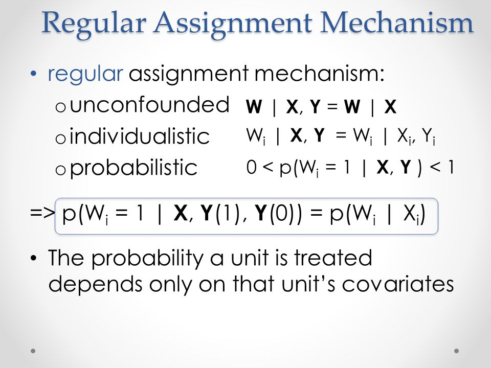 Assignment Mechanism In a randomized experiment, the assignment mechanism is known In an observational study the assignment mechanism is unknown Solution.