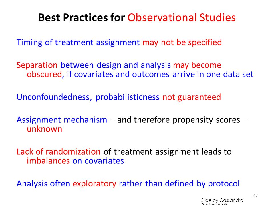 Select Facts about Observational Studies Timing of treatment assignment may not be specified Separation between design and analysis may become obscured, if covariates and outcomes arrive in one data set Unconfoundedness, probabilisticness not guaranteed Assignment mechanism – and therefore propensity scores – unknown Lack of randomization of treatment assignment leads to imbalances on covariates Analysis often exploratory rather than defined by protocol 46 Slide by Cassandra Pattanayak