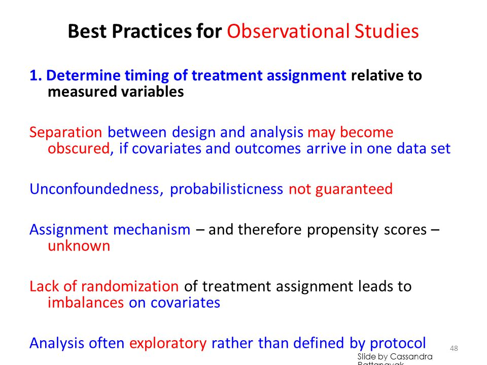 Best Practices for Observational Studies Timing of treatment assignment may not be specified Separation between design and analysis may become obscured, if covariates and outcomes arrive in one data set Unconfoundedness, probabilisticness not guaranteed Assignment mechanism – and therefore propensity scores – unknown Lack of randomization of treatment assignment leads to imbalances on covariates Analysis often exploratory rather than defined by protocol 47 Slide by Cassandra Pattanayak
