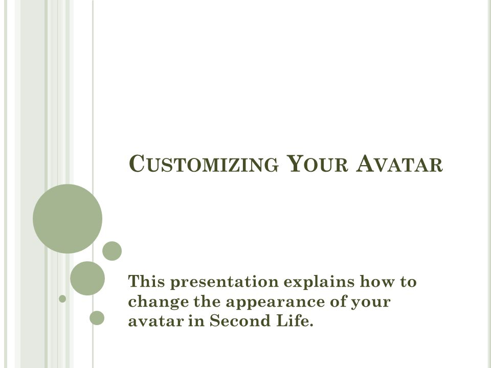 C USTOMIZING Y OUR A VATAR This presentation explains how to change the appearance of your avatar in Second Life.