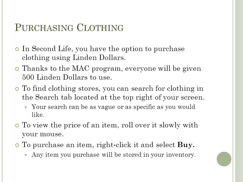 P URCHASING C LOTHING In Second Life, you have the option to purchase clothing using Linden Dollars. Thanks to the MAC program, everyone will be given