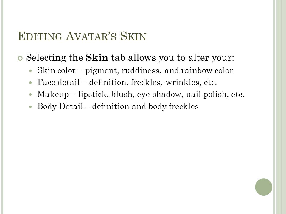 E DITING A VATAR ' S S KIN Selecting the Skin tab allows you to alter your: Skin color – pigment, ruddiness, and rainbow color Face detail – definitio
