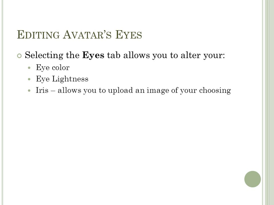E DITING A VATAR ' S E YES Selecting the Eyes tab allows you to alter your: Eye color Eye Lightness Iris – allows you to upload an image of your choos