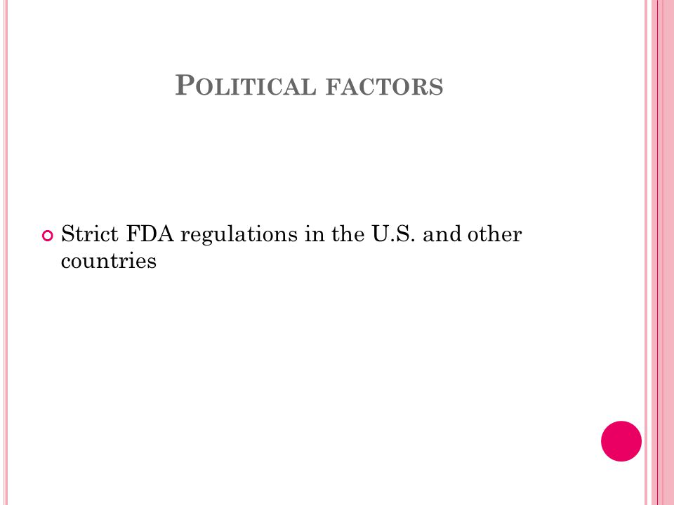 P OLITICAL FACTORS Strict FDA regulations in the U.S. and other countries