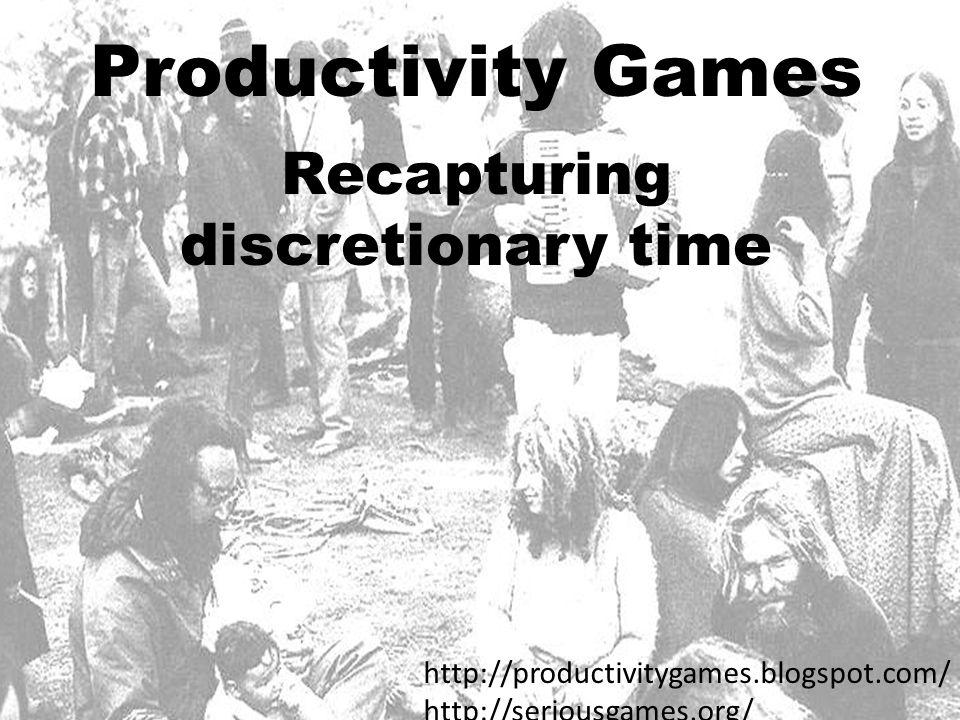 Productivity Games Recapturing discretionary time http://productivitygames.blogspot.com/ http://seriousgames.org/
