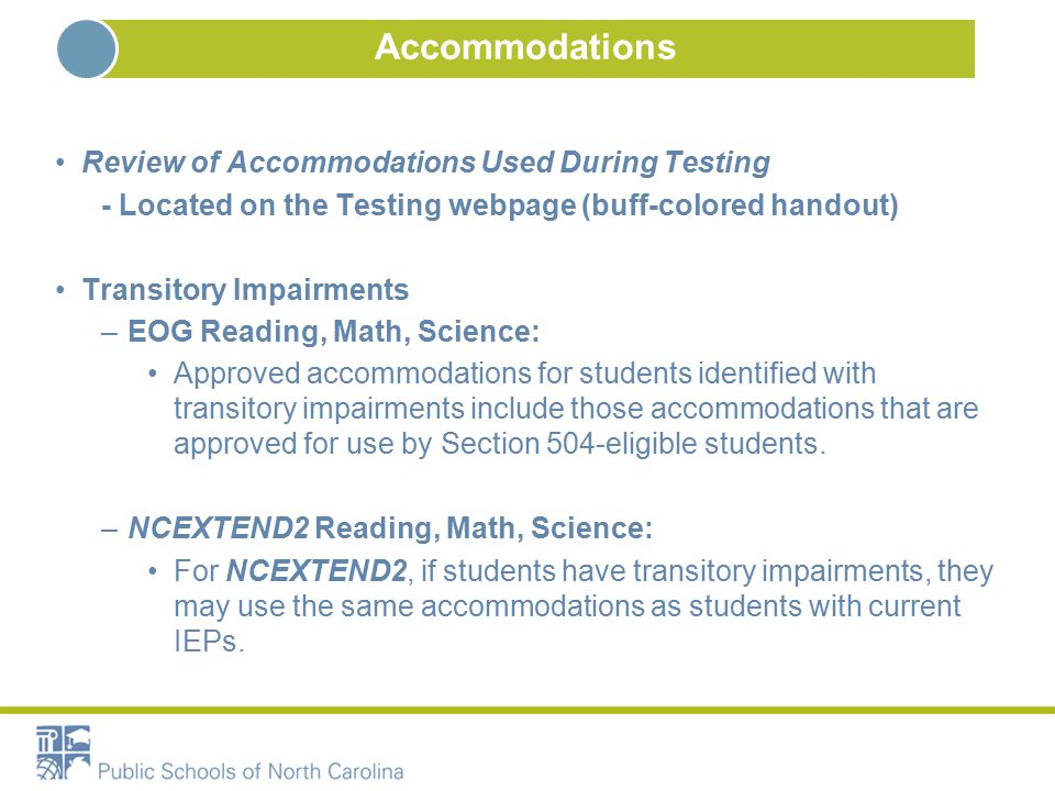 Accommodations Review of Accommodations Used During Testing - Located on the Testing webpage (buff-colored handout) Transitory Impairments –EOG Reading, Math, Science: Approved accommodations for students identified with transitory impairments include those accommodations that are approved for use by Section 504-eligible students.