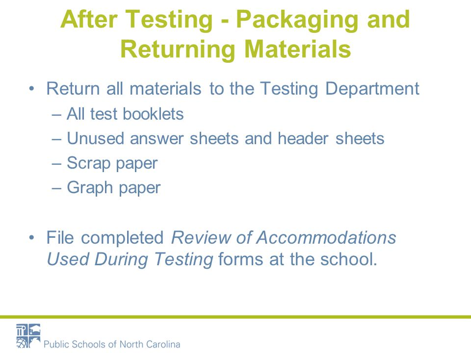 After Testing - Packaging and Returning Materials Return all materials to the Testing Department –All test booklets –Unused answer sheets and header sheets –Scrap paper –Graph paper File completed Review of Accommodations Used During Testing forms at the school.