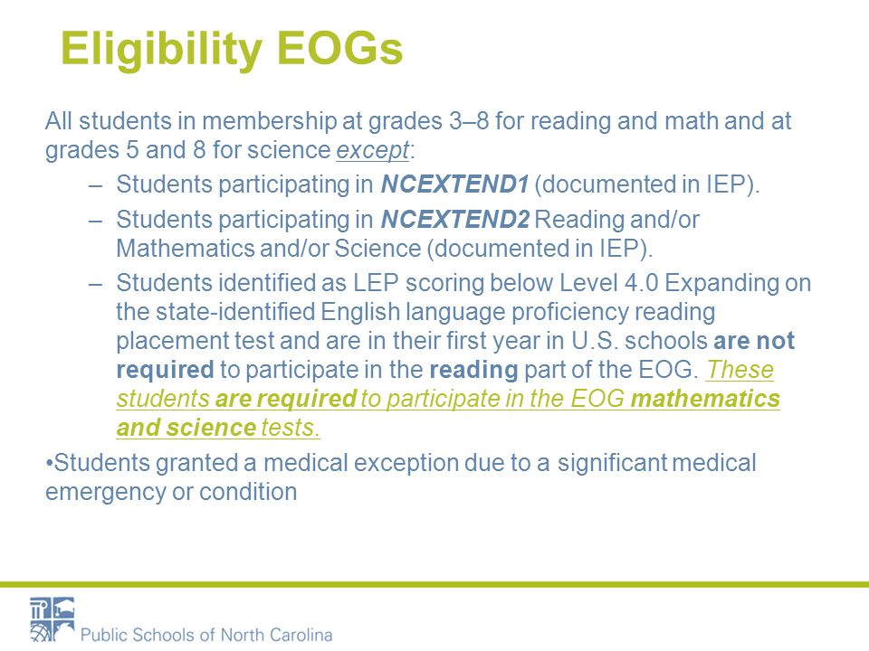 Eligibility EOGs All students in membership at grades 3–8 for reading and math and at grades 5 and 8 for science except: –Students participating in NCEXTEND1 (documented in IEP).