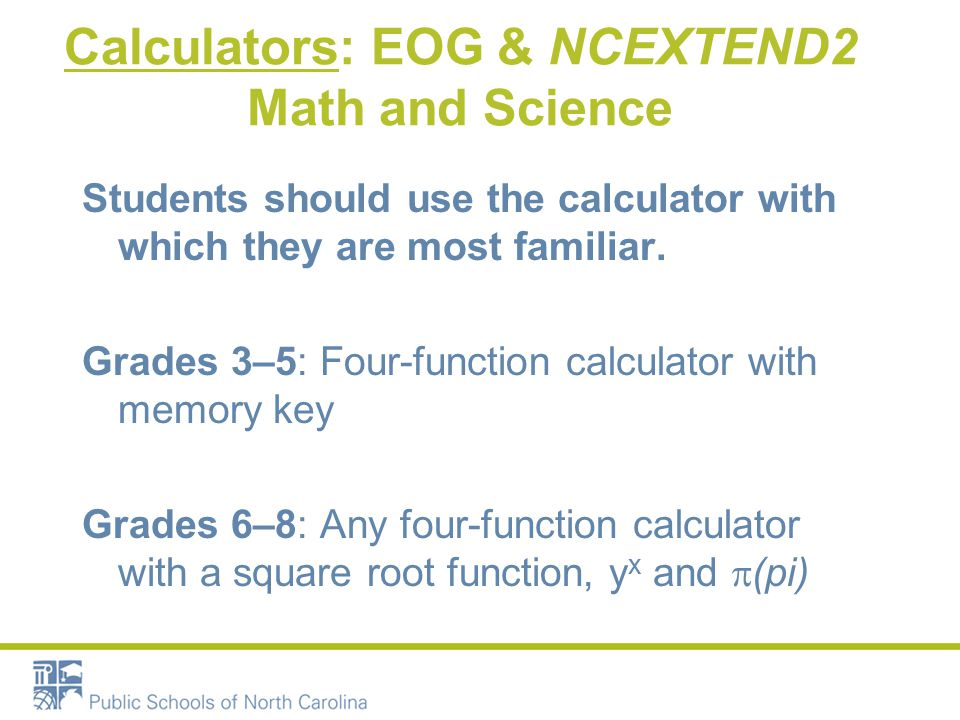 Calculators: EOG & NCEXTEND2 Math and Science Students should use the calculator with which they are most familiar.