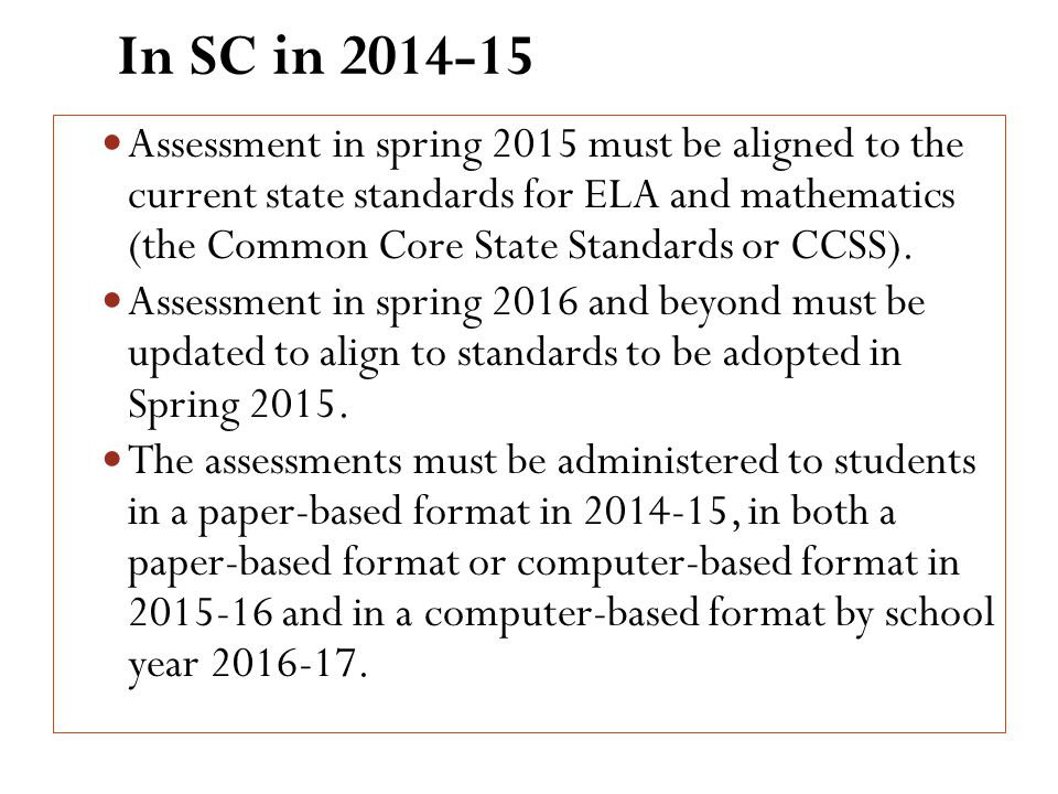 In SC in 2014-15 Assessment in spring 2015 must be aligned to the current state standards for ELA and mathematics (the Common Core State Standards or CCSS).