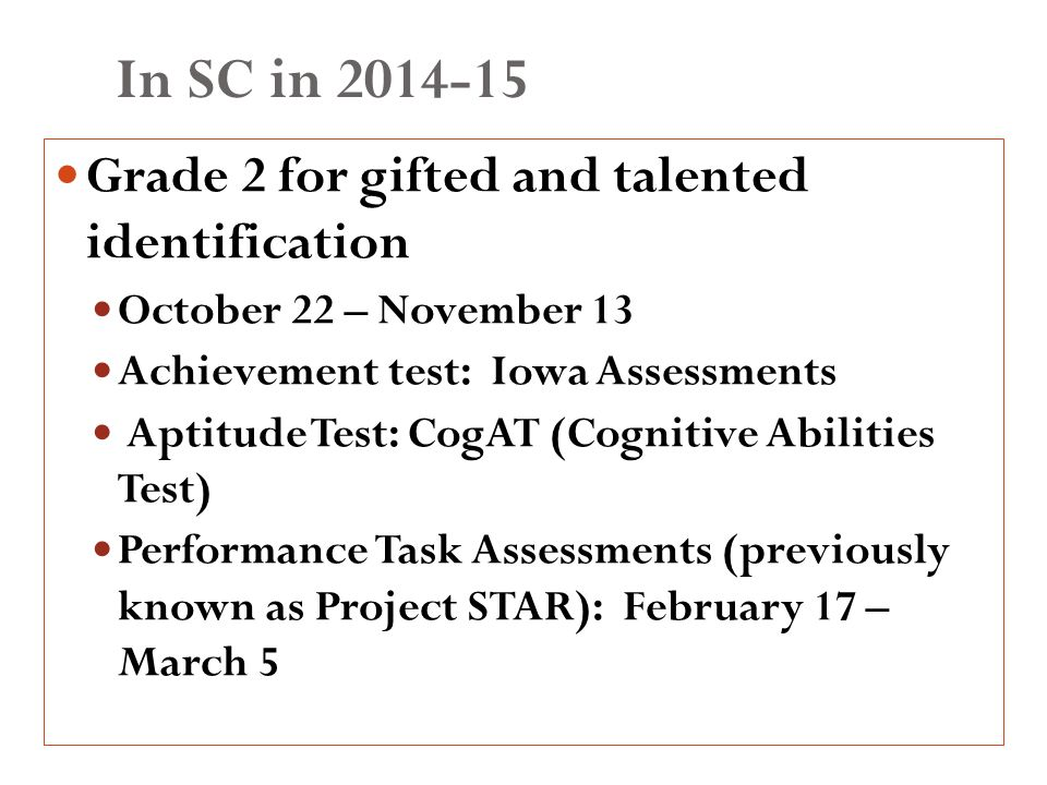 In SC in 2014-15 Grade 2 for gifted and talented identification October 22 – November 13 Achievement test: Iowa Assessments Aptitude Test: CogAT (Cognitive Abilities Test) Performance Task Assessments (previously known as Project STAR): February 17 – March 5