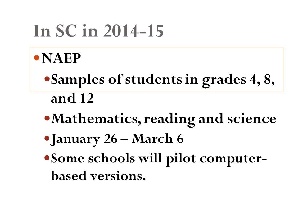 In SC in 2014-15 NAEP Samples of students in grades 4, 8, and 12 Mathematics, reading and science January 26 – March 6 Some schools will pilot computer- based versions.