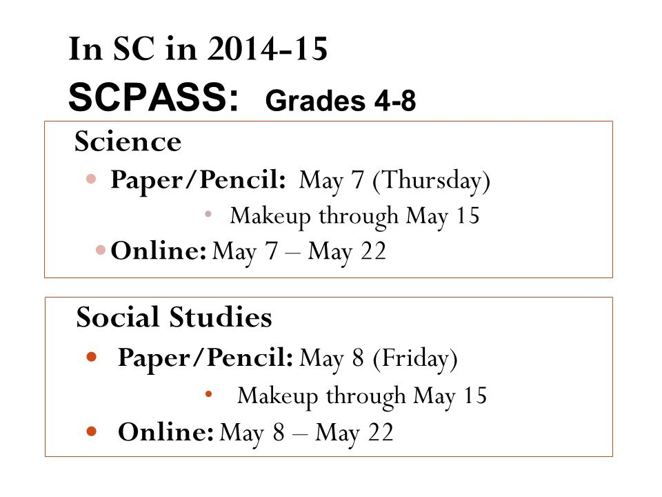 In SC in 2014-15 SCPASS: Grades 4-8 Science Paper/Pencil: May 7 (Thursday) Makeup through May 15 Online: May 7 – May 22 Social Studies Paper/Pencil: May 8 (Friday) Makeup through May 15 Online: May 8 – May 22
