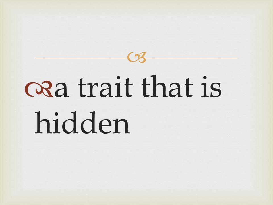   a trait that is hidden