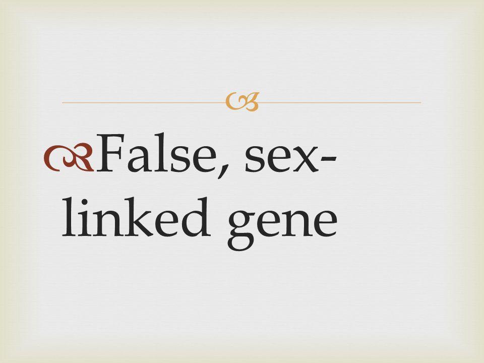   False, sex- linked gene