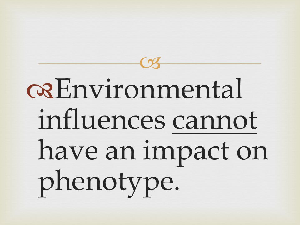   Environmental influences cannot have an impact on phenotype.