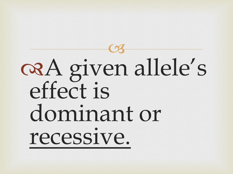   A given allele's effect is dominant or recessive.