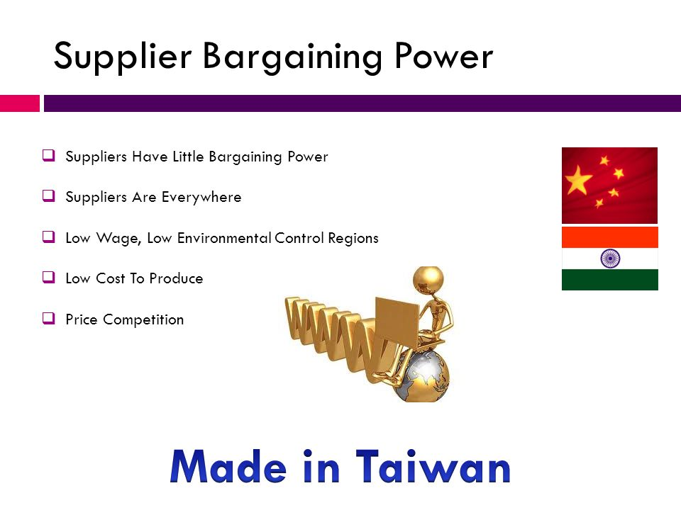 Supplier Bargaining Power  Suppliers Have Little Bargaining Power  Suppliers Are Everywhere  Low Wage, Low Environmental Control Regions  Low Cost