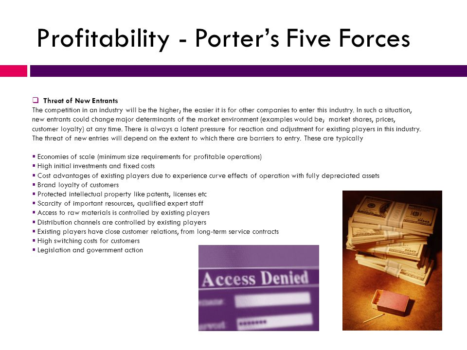 Profitability - Porter's Five Forces  Threat of New Entrants The competition in an industry will be the higher; the easier it is for other companies