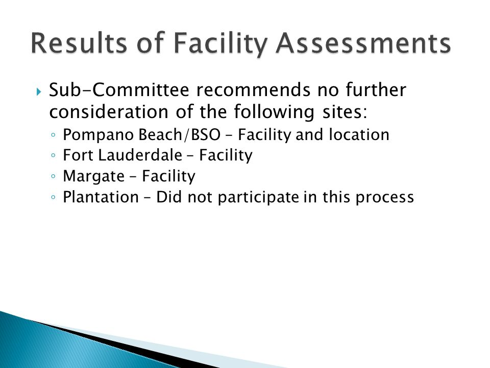  Sub-Committee recommends no further consideration of the following sites: ◦ Pompano Beach/BSO – Facility and location ◦ Fort Lauderdale – Facility ◦