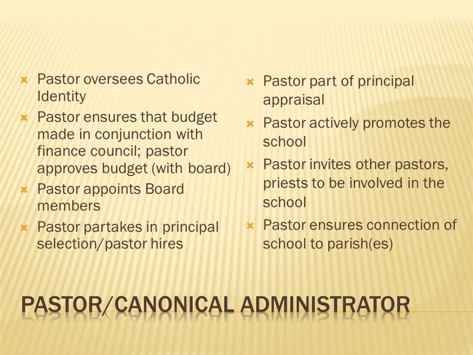  Pastor oversees Catholic Identity  Pastor ensures that budget made in conjunction with finance council; pastor approves budget (with board)  Pastor appoints Board members  Pastor partakes in principal selection/pastor hires  Pastor part of principal appraisal  Pastor actively promotes the school  Pastor invites other pastors, priests to be involved in the school  Pastor ensures connection of school to parish(es)