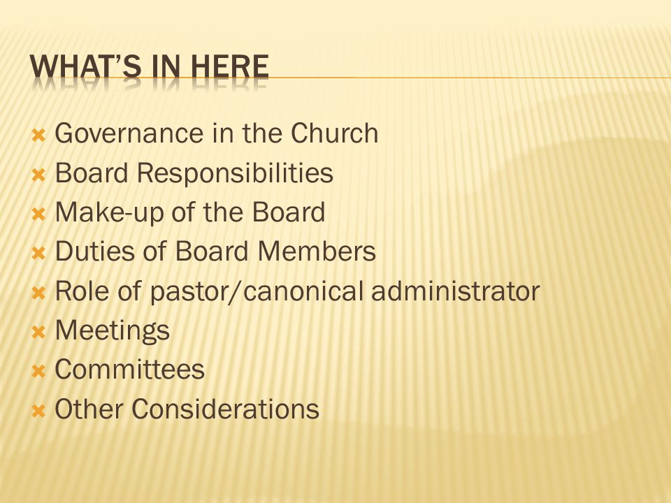 Governance in the Church  Board Responsibilities  Make-up of the Board  Duties of Board Members  Role of pastor/canonical administrator  Meetings  Committees  Other Considerations