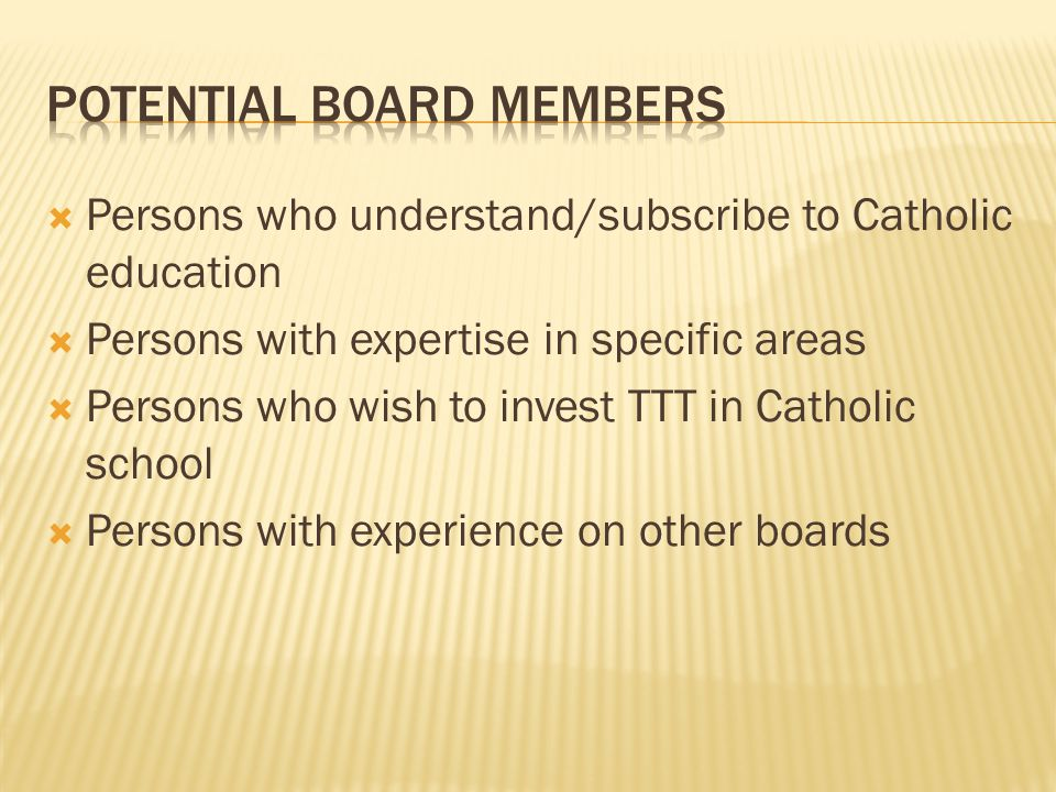  Persons who understand/subscribe to Catholic education  Persons with expertise in specific areas  Persons who wish to invest TTT in Catholic school  Persons with experience on other boards