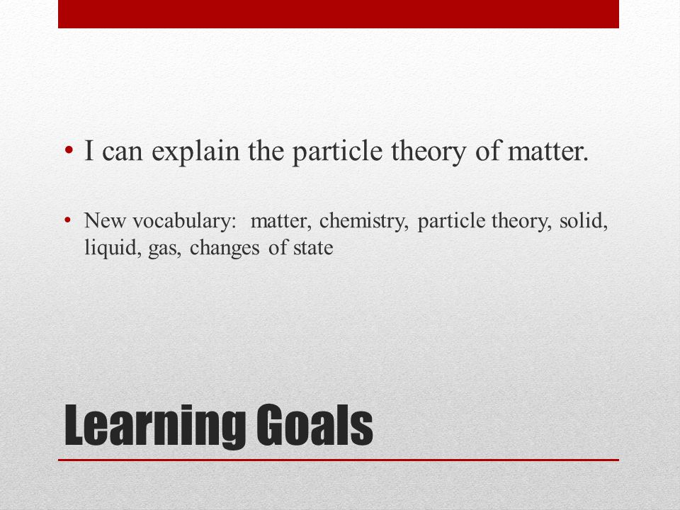 Learning Goals I can explain the particle theory of matter. New vocabulary: matter, chemistry, particle theory, solid, liquid, gas, changes of state